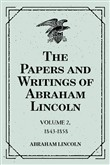 The Papers and Writings of Abraham Lincoln: Volume 2, 1843-1858
