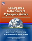 Looking Back to the Future of Cyberspace Warfare: Case Studies of Military Operations, Russian Attack on Georgia, U.S. Surge in Iraq, Attack on Iran Nuclear Facility, Land, Maritime, Air Theories