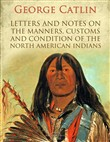 Letters and Notes on the Manners, Customs and Condition of the North American Indians