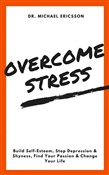 Overcome Stress: Build Self-Esteem, Stop Depression & Shyness, Find Your Passion & Change Your Life