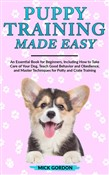 Puppy Training Made Easy: An Essential Book for Beginners, Including How to Take Care of Your Dog, Teach Good Behavior and Obedience, and Master Techniques for Potty and Crate Training