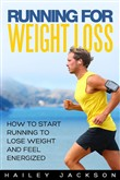 Running for Weight Loss: How to Start Running to Lose Weight and Feel Energized
