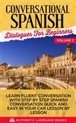 Conversational Spanish Dialogues for Beginners Volume I: Learn Fluent Conversations With Step By Step Spanish Conversations Quick And Easy In Your Car Lesson By Lesson