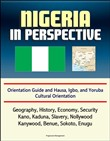 Nigeria in Perspective: Orientation Guide and Hausa, Igbo, and Yoruba Cultural Orientation: Geography, History, Economy, Security, Kano, Kaduna, Slavery, Nollywood, Kanywood, Benue, Sokoto, Enugu