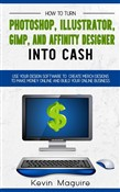 Turn Photoshop, Gimp, Illustrator, and Affinity Designer into Cash: Using Your Design Software to Create Designs to Make Money Online and Build Your Online Business