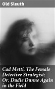 Cad Metti, The Female Detective Strategist; Or, Dudie Dunne Again in the Field
