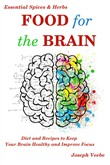 Food for the Brain: Diet and Recipes to Keep Your Brain Healthy and Improve Focus (Essential Spices and Herbs Book 13)