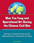 Mao Tse-Tung and Operational Art During the Chinese Civil War: Red Army, Chiang Kai-shek and the Nationalist Army, Communists in Peking