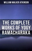 YOGY RAMACHARAKA - Complete Works: Bhagavad Gita, Mystic Christianity, Yogi Philosophy and Oriental Occultism, The Spirit of the Upanishads, Raja Yoga, The Science of Psychic Healing…