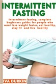 Intermittent Fasting - the Complete Guide to Intermittent Fasting: Complete Beginners Guide for People who Want Lose Weight Faster, eat Healthy, Stay fit and Live Healthy (Weight Loss, Nutrition)