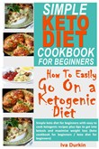 Simple Keto Diet Cookbook for Beginners – how to Easily go on a Ketogenic Diet: Simple Keto Diet for Beginners With Easy to Cook ketogenic Recipes Plus Tips to get Into Ketosis and Maximize Weight Los