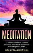 Meditation - A Complete Meditation Guide To Happiness, Stress Relief, Mindfulness, And Finding Peace Within