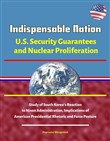 Indispensable Nation: U.S. Security Guarantees and Nuclear Proliferation - Study of South Korea's Reaction to Nixon Administration, Implications of American Presidential Rhetoric and Force Posture
