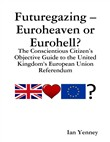 Futuregazing – Euroheaven or Eurohell? - The Conscientious Citizen's Objective Guide to the United Kingdom's European Union Referendum
