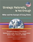 Strategic Rationality is Not Enough: Hitler and the Concept of Crazy States - Perceptive Analysis of Third Reich Radicalization under Adolf Hitler, Lessons about Modern Rogue Nations with WMD