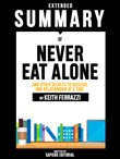 Extended Summary Of Never Eat Alone: And Other Secrets To Success, One Relationship At A Time - By Keith Ferrazzi