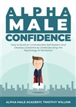 Alpha Male Confidence: How to Build an Unshakeable Self-Esteem and Develop Charisma by Understanding the Psychology of Attraction