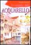 Le tecniche dell'acquarello. Ediz. illustrata