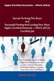 Apple Certified Associate - iWork (ACA) Secrets To Acing The Exam and Successful Finding And Landing Your Next Apple Certified Associate - iWork (ACA) Certified Job