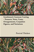 Gentlemen's Garment Cutting - Trousers, Vests, Coats, Overgarments, Corpulent Figures, and Variations