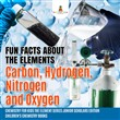 Fun Facts about the Elements : Carbon, Hydrogen, Nitrogen and Oxygen | Chemistry for Kids The Element Series Junior Scholars Edition | Children's Chemistry Books