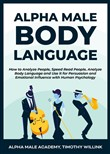 Alpha Male Body Language: How to Analyze People, Speed Read People, Analyze Body Language and Use it for Persuasion and Emotional Influence with Human Psychology