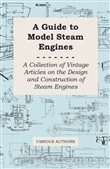A Guide to Model Steam Engines - A Collection of Vintage Articles on the Design and Construction of Steam Engines
