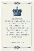 Germany, Turkey and Armenia: A Selection of Documentary Evidence Relating to the Armenian Atrocities from German and Other Sources