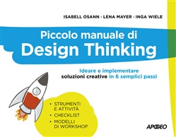 Piccolo manuale di Design Thinking. Ideare e implementare soluzioni creative in 6 semplici passi