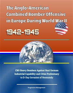 The Anglo-American Combined Bomber Offensive in Europe During World War II, 1942-1945: CBO Heavy Bombers Against Nazi German Industrial Capability and Cities Preliminary to D-Day Invasion of Normandy