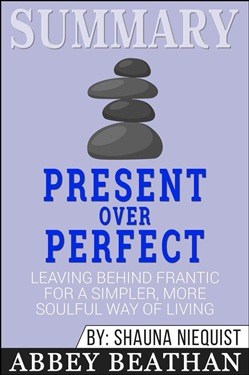 Summary: Present Over Perfect: Leaving Behind Frantic for a Simpler, More Soulful Way of Living