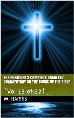 The Preacher's Complete Homiletic Commentary on the Books of the Bible, Volume 13 (of 32) / The Preacher's Complete Homiletic Commentary on the Book of the Proverbs