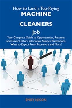 How to Land a Top-Paying Machine cleaners Job: Your Complete Guide to Opportunities, Resumes and Cover Letters, Interviews, Salaries, Promotions, What to Expect From Recruiters and More
