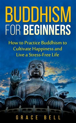 Buddhism for Beginners: How to Practice Buddhism to Cultivate Happiness and Live a Stress-Free Life