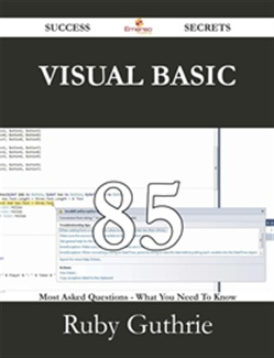 Visual Basic 85 Success Secrets - 85 Most Asked Questions On Visual Basic - What You Need To Know