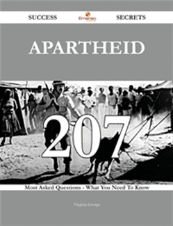 Apartheid 207 Success Secrets - 207 Most Asked Questions On Apartheid - What You Need To Know