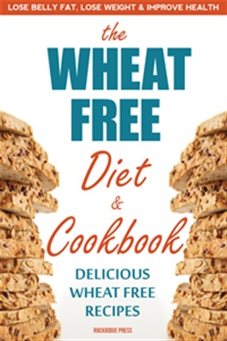 The Wheat Free Diet & Cookbook: Lose Belly Fat, Lose Weight, and Improve Health with Delicious Wheat Free Recipes