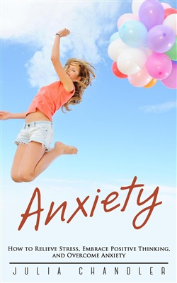 Anxiety: How to Relieve Stress, Embrace Positive Thinking, and Overcome Anxiety