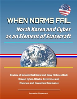 When Norms Fail: North Korea and Cyber as an Element of Statecraft - Review of Notable DarkSeoul and Sony Pictures Hack Korean Cyber Attacks, Deterrence and Coercion, and Escalation Dominance