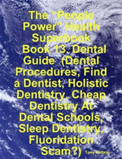 "The ""People Power"" Health Superbook: Book 13. Dental Guide (Dental Procedures, Find a Dentist, Holistic Dentistry, Cheap Dentistry At Dental Schools, Sleep Dentistry, Fluoridation Scam?)"