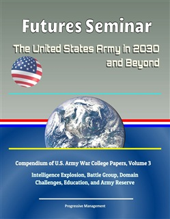 Futures Seminar: The United States Army in 2030 and Beyond - Compendium of U.S. Army War College Papers, Volume 3 - Intelligence Explosion, Battle Group, Domain Challenges, Education, and Army Reserve
