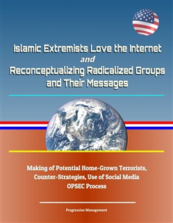Islamic Extremists Love the Internet, and Reconceptualizing Radicalized Groups and Their Messages: Making of Potential Home-Grown Terrorists, Counter-Strategies, Use of Social Media, OPSEC Process