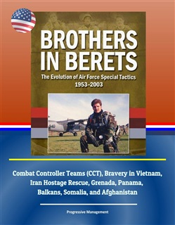 Brothers in Berets: The Evolution of Air Force Special Tactics, 1953-2003 - Combat Controller Teams (CCT), Bravery in Vietnam, Iran Hostage Rescue, Grenada, Panama, Balkans, Somalia, and Afghanistan