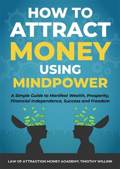 How to Attract Money Using Mindpower: A Simple Guide to Manifest Wealth, Prosperity, Financial Independence, Success and Freedom