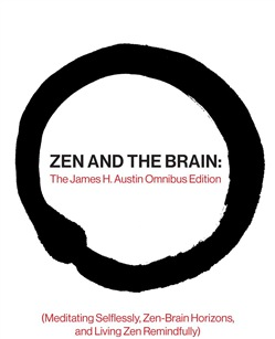 Zen and the Brain: The James H. Austin Omnibus Edition (Meditating Selflessly, Zen-Brain Horizons, and Living Zen Remindfully)