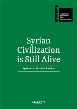 Syrian Civilization is Still Alive. 58ª Biennale di Venezia. Syrian Arab Republic Pavilion 2019. Ediz. bilingue
