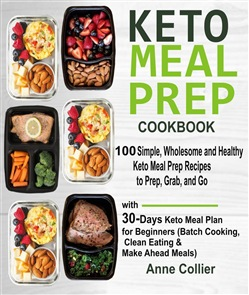 Keto Meal Prep Cookbook: 100 Simple, Wholesome and Healthy Keto Meal Prep Recipes to Prep, Grab, and Go with 30-Days Keto Meal Plan for Beginners (Batch Cooking, Clean Eating & Make Ahead Meals)