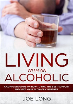 LIVING WITH AN ALCOHOLIC : A Complete Guide On How To Find The Best Support And Save Your Alcoholic Partner