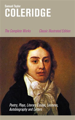 The Complete Works: Poetry, Plays, Literary Essays, Lectures, Autobiography and Letters (Classic Illustrated Edition): The Entire Opus of the English poet, literary critic and philosopher, including The Rime of the Ancient Mariner, Kubla Khan, Christ