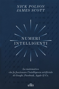 Numeri intelligenti. La matematica che fa funzionare l'intelligenza artificiale di Google, Facebook, Apple & Co.